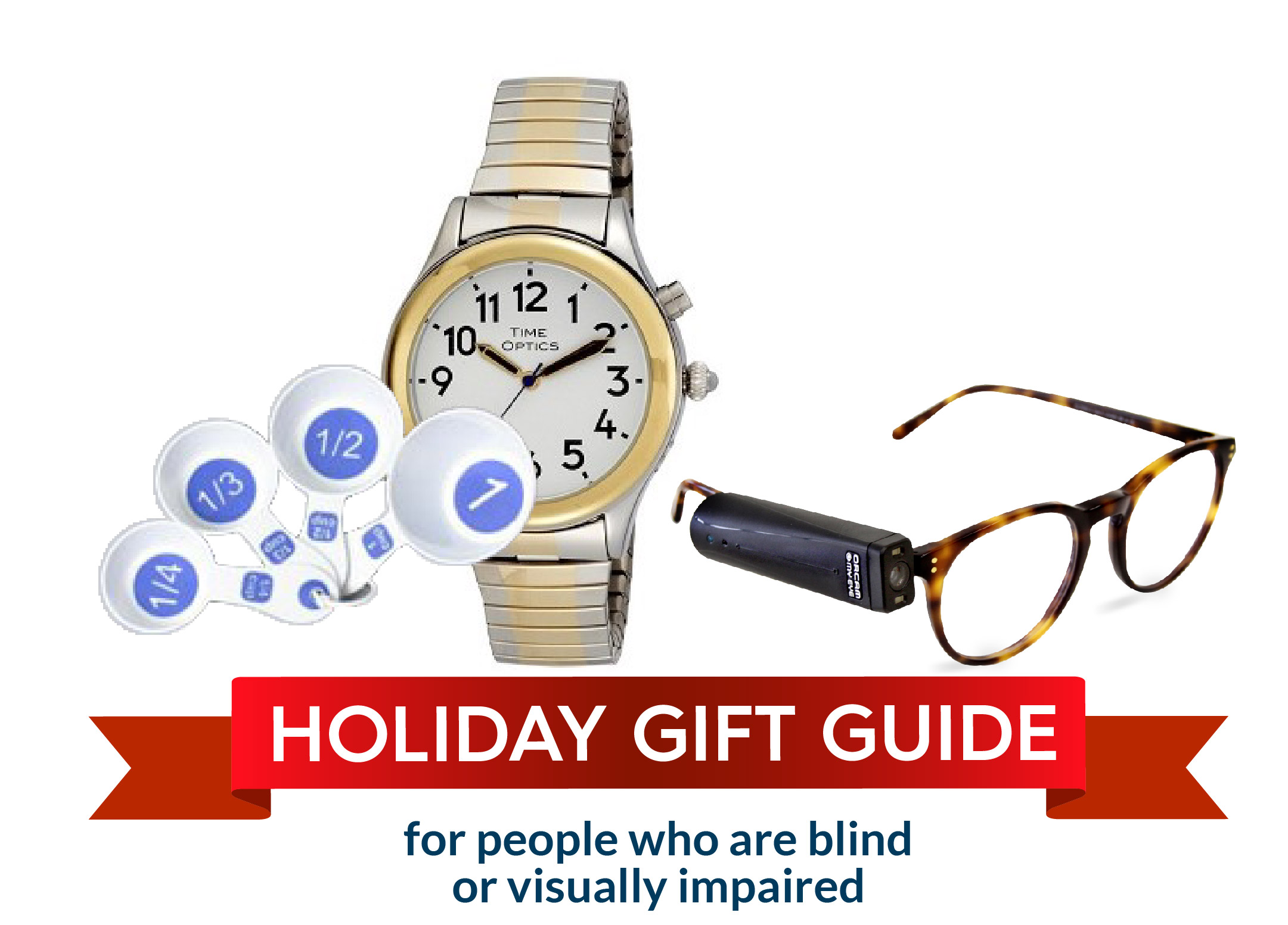Holiday gift guide for people who are blind or visually impaired: measuring cups, optic watch, orcam device on glasses