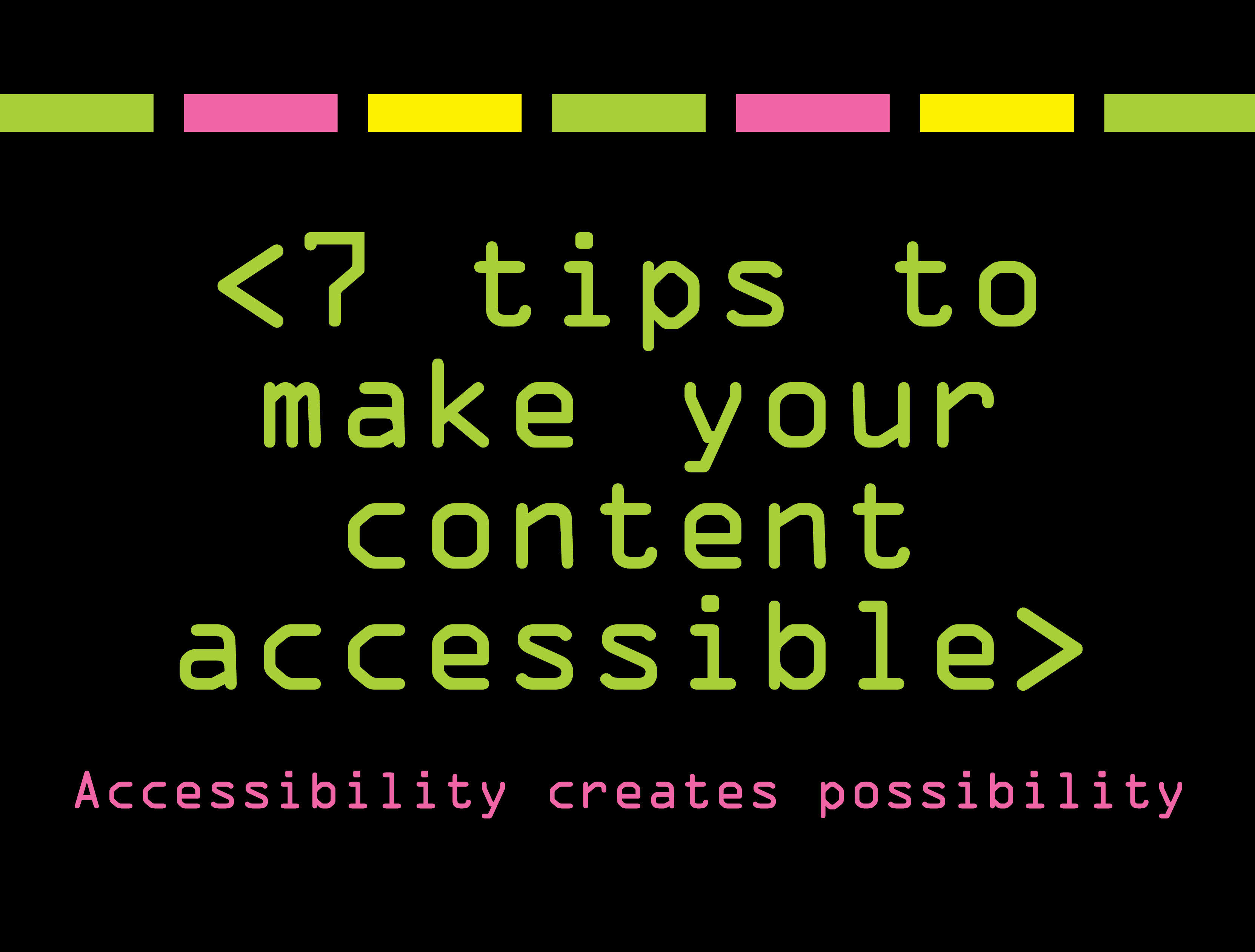 7 tips to make your content accessible: accessibility creates possibility