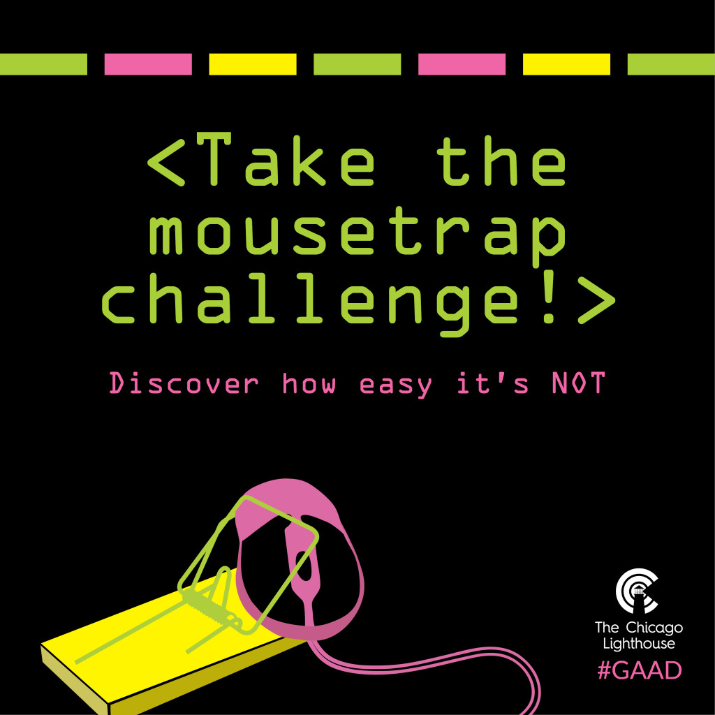 """Graphic contains the following text: """"Take the mouse trap challenge! Discover just how easy it's NOT."""" Underneath the text is an illustration of a computer mouse caught in a mouse trap. The Chicago Lighthouse logo and #GAAD hashtag appear in the bottom right corner of the image."""